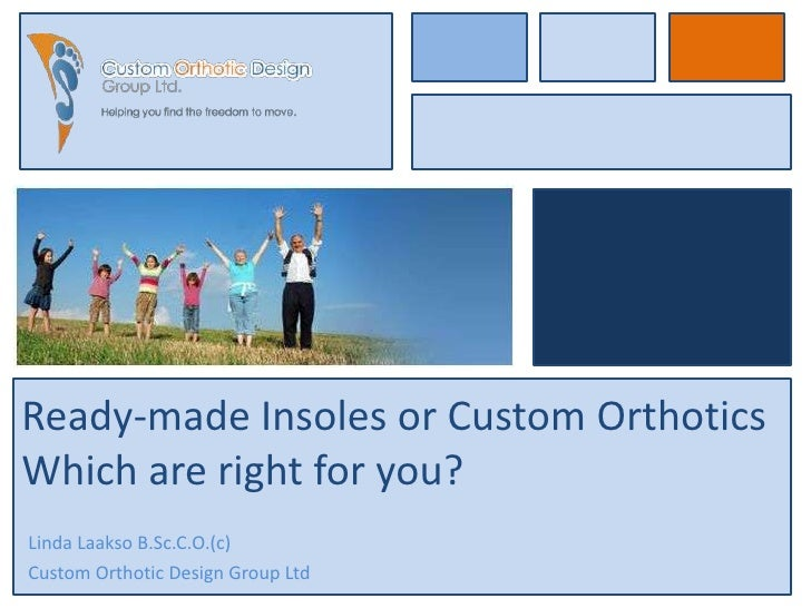 Ready-made Insoles or Custom OrthoticsWhich are right for you?Linda Laakso B.Sc.C.O.(c)Custom Orthotic Design Group Ltd