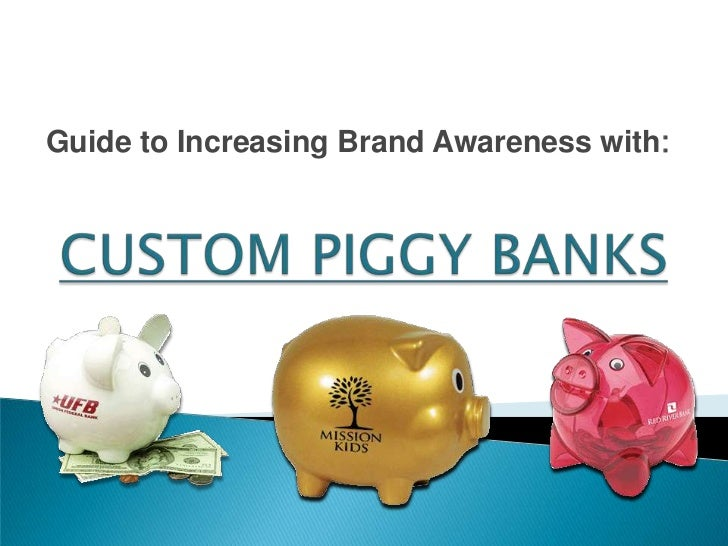 Guide to Increasing Brand Awareness with:<br />CUSTOM PIGGY BANKS<br />