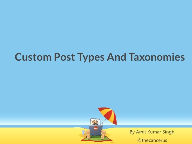Custom Post Types And Taxonomies                     By Amit Kumar Singh                        @thecancerus