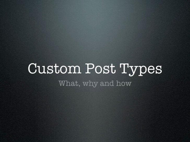Custom Post Types   What, why and how
