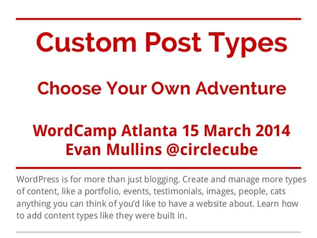 Custom Post Types Choose Your Own Adventure WordCamp Atlanta 15 March 2014 Evan Mullins @circlecube WordPress is for more ...