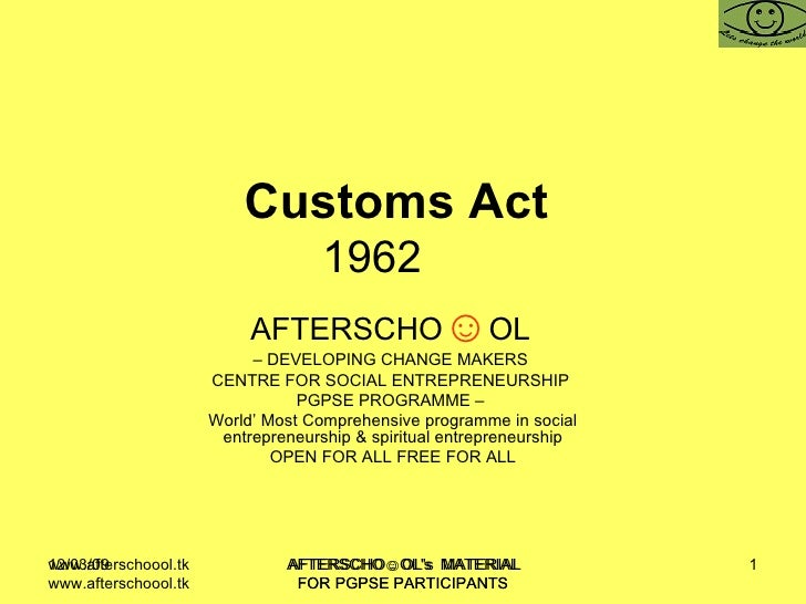Customs Act  1962  AFTERSCHO ☺ OL   –  DEVELOPING CHANGE MAKERS  CENTRE FOR SOCIAL ENTREPRENEURSHIP  PGPSE PROGRAMME –  Wo...