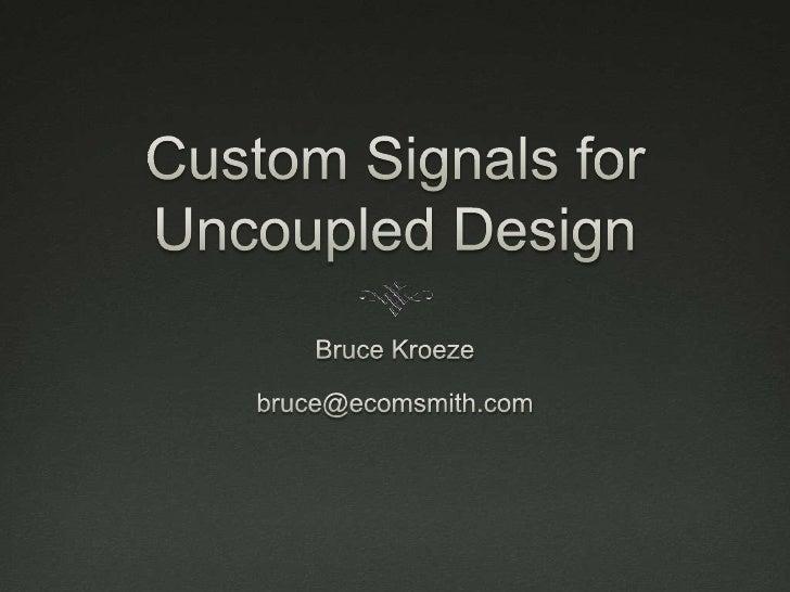 Custom Signals for Uncoupled Design<br />Bruce Kroeze<br />bruce@ecomsmith.com<br />