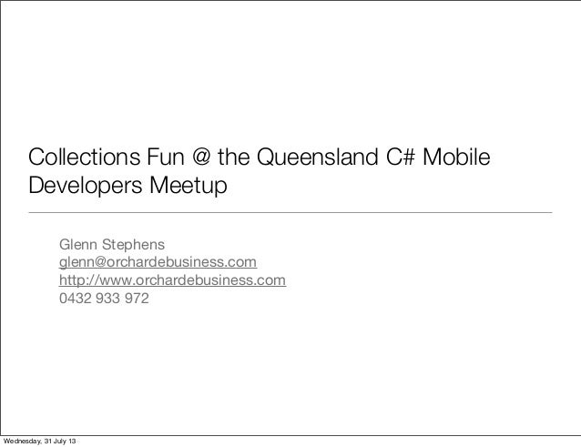 Collections Fun @ the Queensland C# Mobile Developers Meetup Glenn Stephens glenn@orchardebusiness.com http://www.orcharde...