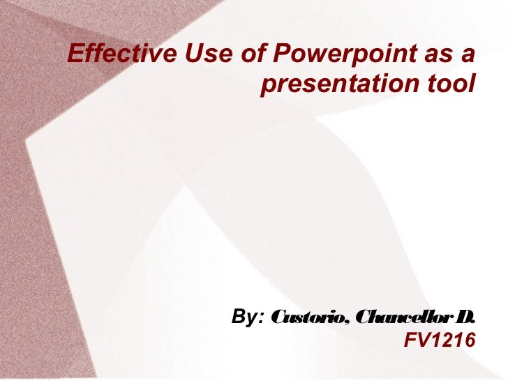 Effective Use of Powerpoint as a                presentation tool             By: Custorio, Chancellor D.                 ...