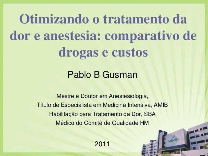 Otimizando o tratamento dador e anestesia: comparativo de        drogas e custos               Pablo B Gusman           Me...