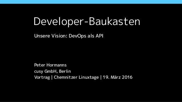 Developer-Baukasten Unsere Vision: DevOps als API ! ! ! Peter Hormanns cusy GmbH, Berlin Vortrag | Chemnitzer Linuxtage | ...