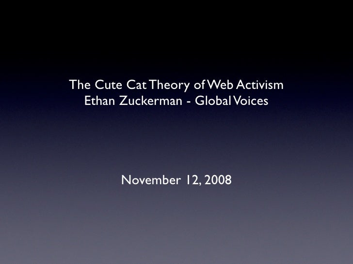 The Cute Cat Theory of Web Activism   Ethan Zuckerman - Global Voices             November 12, 2008