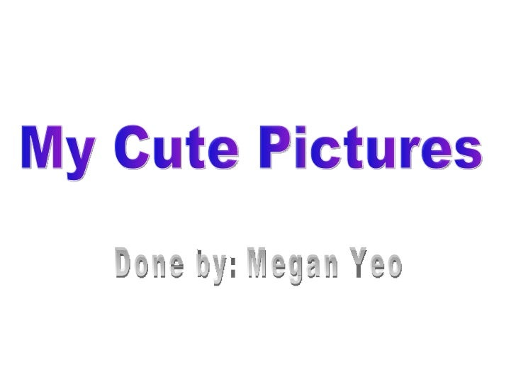 My Cute Pictures Done by: Megan Yeo