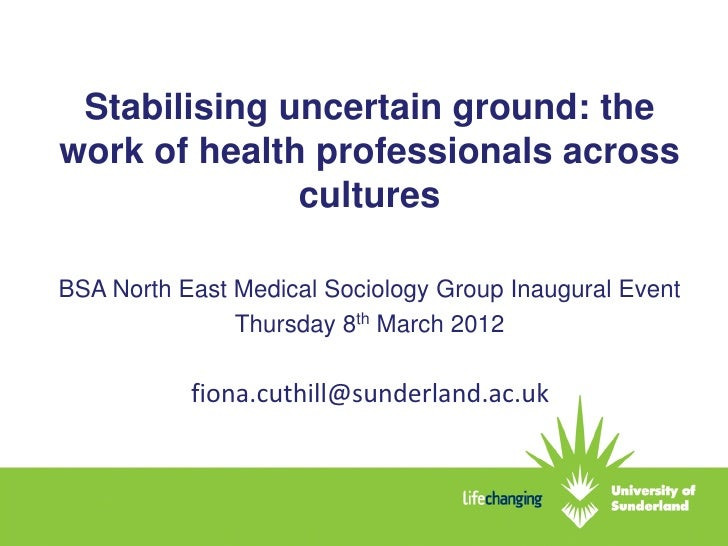 Stabilising uncertain ground: thework of health professionals across              culturesBSA North East Medical Sociology...