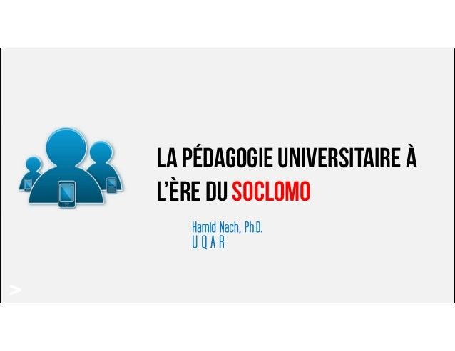 > La pédagogie universitaire à l'ère du SOCLOMO Hamid Nach, Ph.D. U Q A R