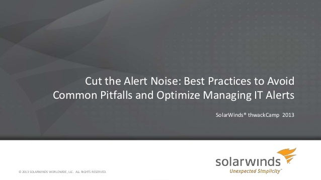 Cut the Alert Noise: Best Practices to Avoid Common Pitfalls and Optimize Managing IT Alerts SolarWinds® thwackCamp 2013 ©...