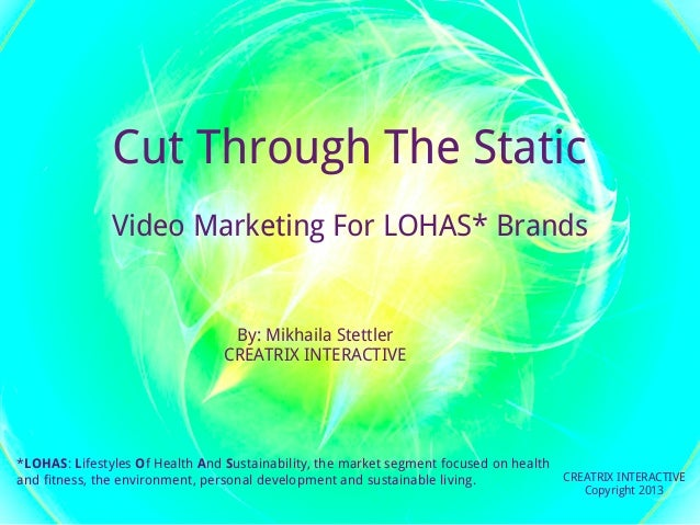 Cut Through The Static               Video Marketing For LOHAS* Brands                                 By: Mikhaila Stettl...