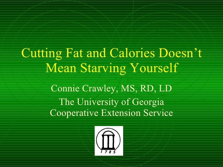 Cutting Fat and Calories Doesn't Mean Starving Yourself Connie Crawley, MS, RD, LD The University of Georgia Cooperative E...