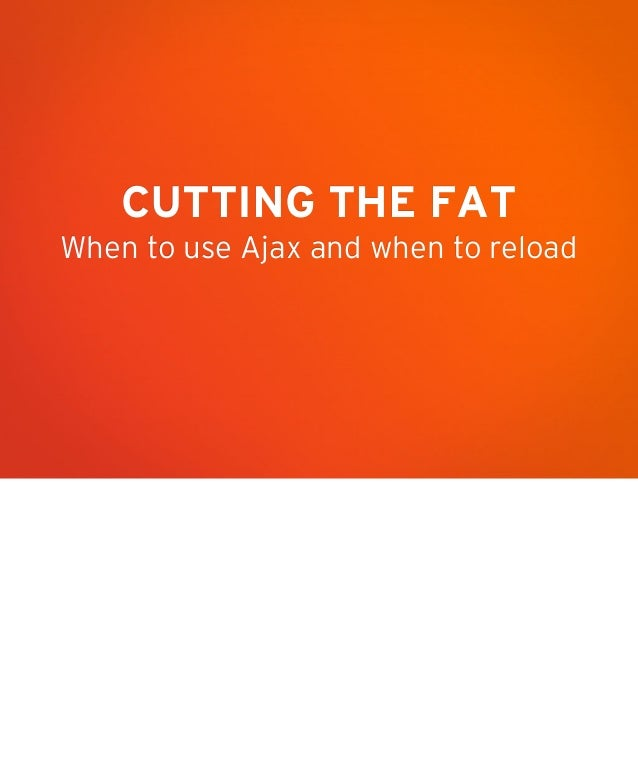 CUTTING THE FAT When to use Ajax and when to reload
