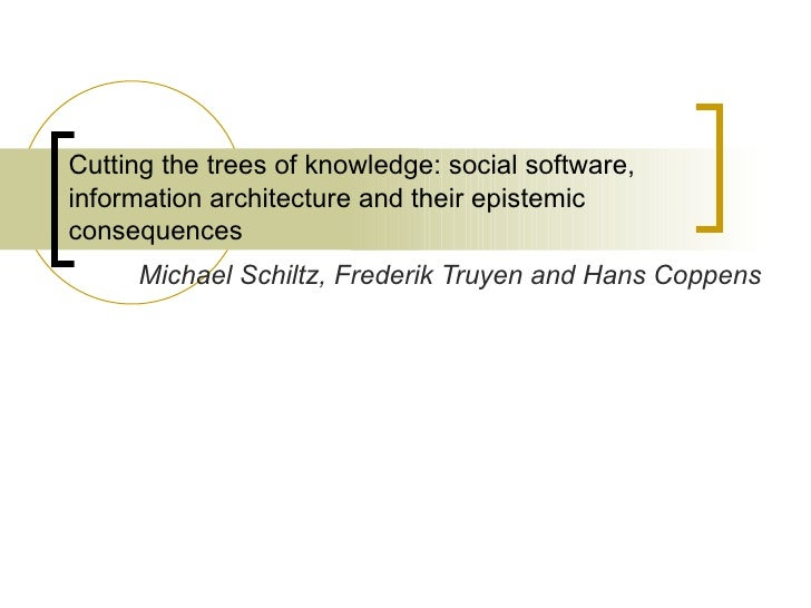 Cutting the trees of knowledge: social software, information architecture and their epistemic consequences  Michael Schilt...