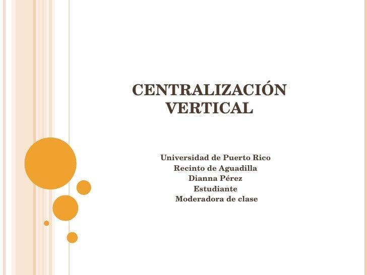 CENTRALIZACIÓN VERTICAL Universidad de Puerto Rico Recinto de Aguadilla Dianna Pérez Estudiante Moderadora de clase