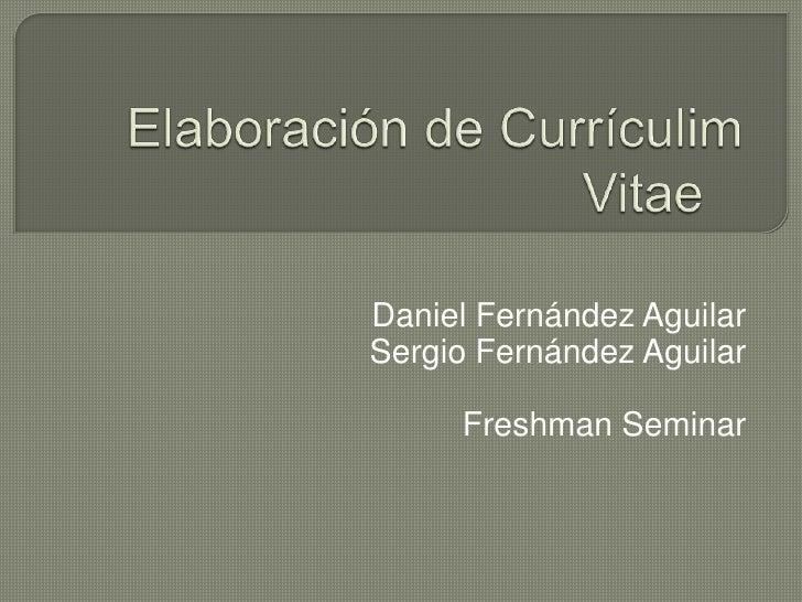 Elaboración de Currículim Vitae<br />Daniel Fernández Aguilar<br />Sergio Fernández Aguilar<br />FreshmanSeminar<br />