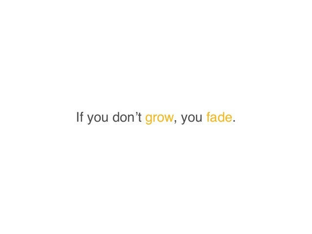 If you don't grow, you fade.