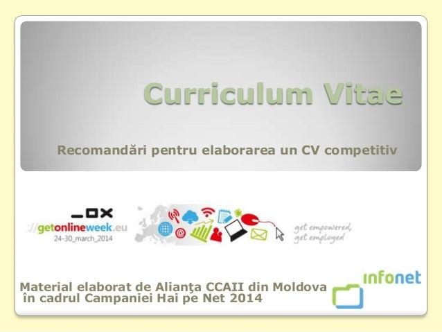 Curriculum Vitae Recomandări pentru elaborarea un CV competitiv Material elaborat de Alianţa CCAII din Moldova în cadrul C...