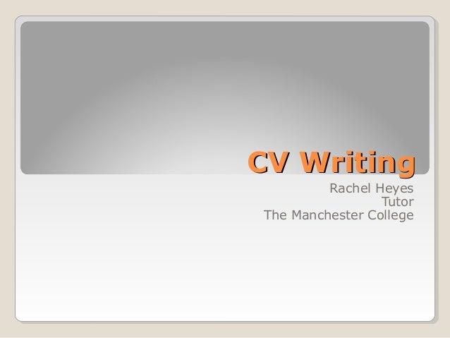 CV Writing         Rachel Heyes                 TutorThe Manchester College