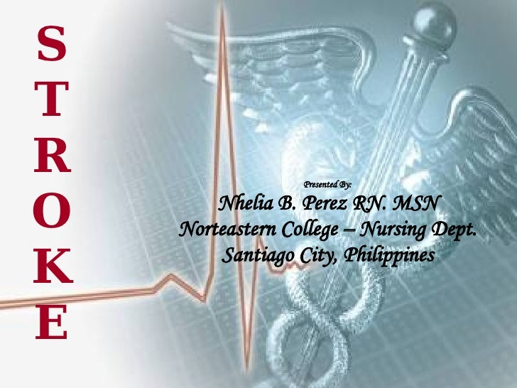 STROKE Presented By: Nhelia B. Perez RN. MSN Norteastern College – Nursing Dept. Santiago City, Philippines