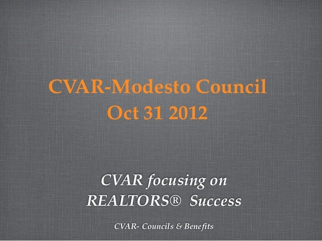 CVAR-Modesto Council    Oct 31 2012    CVAR focusing on   REALTORS® Success      CVAR- Councils & Benefits