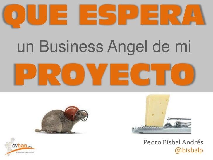 QUE ESPERA<br />un Business Angel de mi<br />PROYECTO<br />Pedro Bisbal Andrés<br />@bisbalp<br />