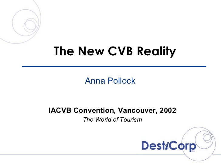 The New CVB Reality IACVB Convention, Vancouver, 2002 The World of Tourism Anna Pollock