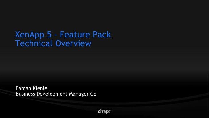 XenApp 5 - Feature Pack Technical Overview     Fabian Kienle Business Development Manager CE