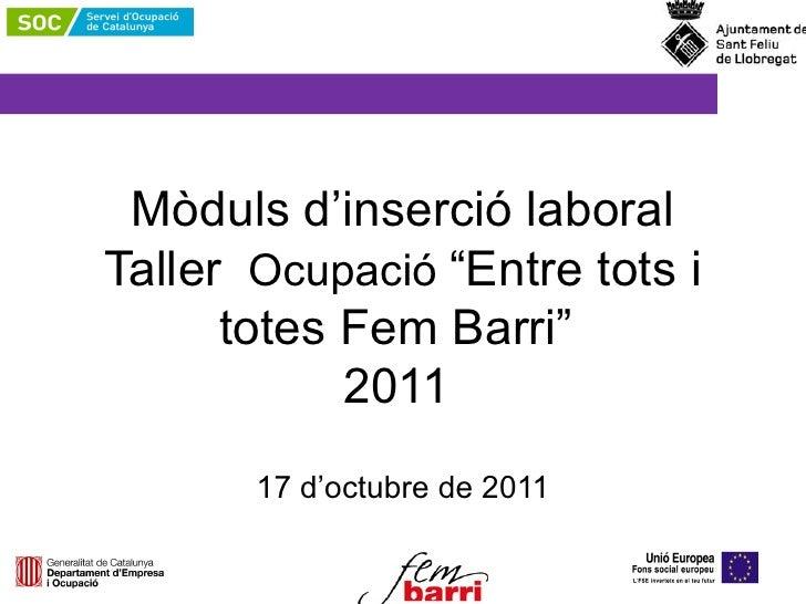 """Mòduls d'inserció laboral Taller  Ocupació  """"Entre tots i totes Fem Barri""""  2011   17 d'octubre de 2011"""