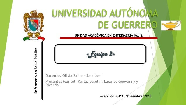 UNIVERSIDAD AUTÓNOMA DE GUERRERO Enfermería en Salud Pública  UNIDAD ACADÉMICA EN ENFERMERÍA No. 2  «Equipo 2» Docente: Ol...