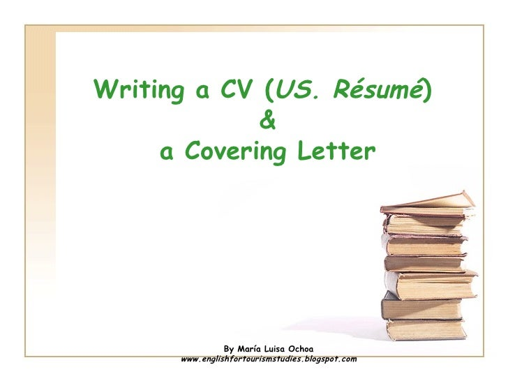Writing a CV (US. Résumé)             &     a Covering Letter                By María Luisa Ochoa      www.englishfortouri...