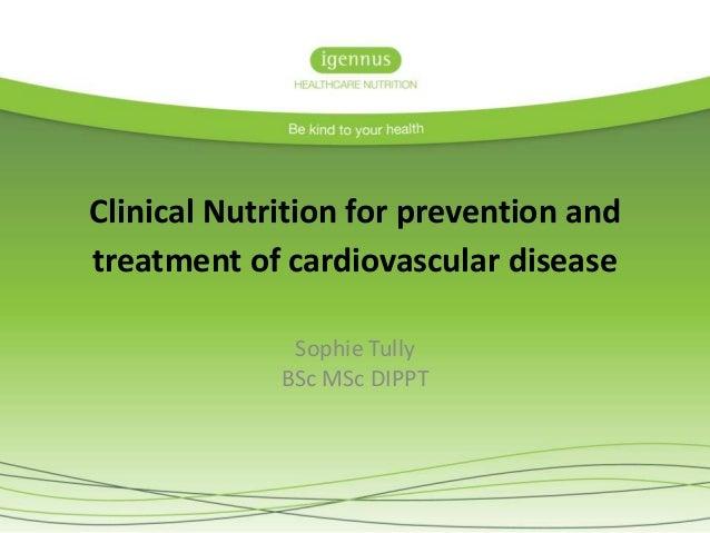 Clinical Nutrition for prevention and treatment of cardiovascular disease Sophie Tully BSc MSc DIPPT