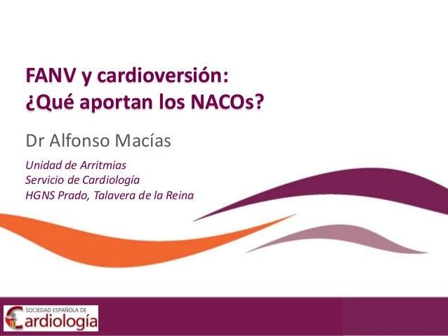 Dr Alfonso Macías Unidad de Arritmias Servicio de Cardiología HGNS Prado, Talavera de la Reina FANV y cardioversión: ¿Qué ...