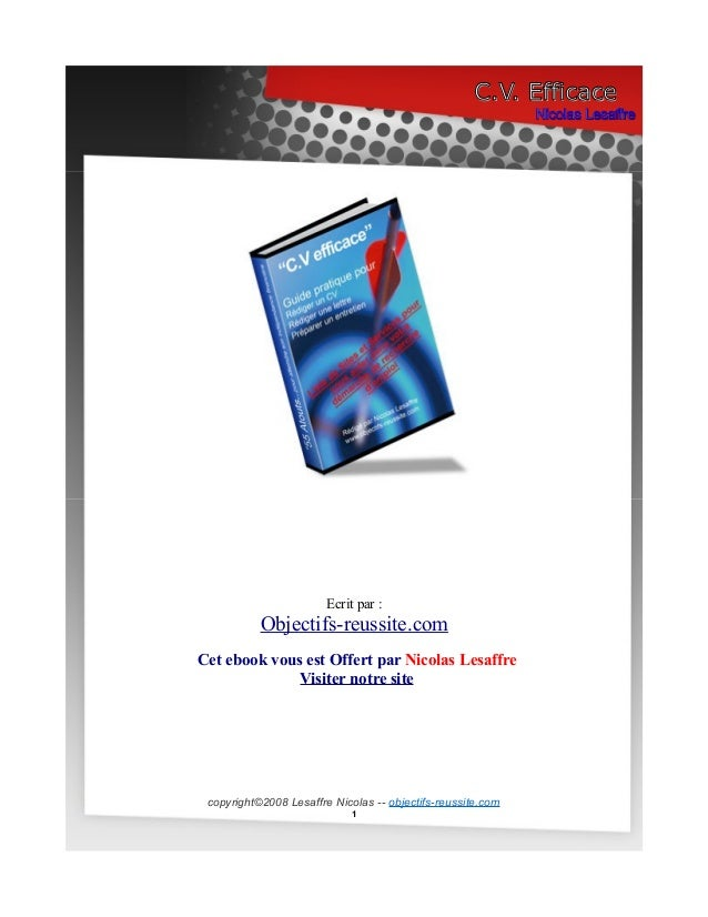 C.V. Efficace Nicolas Lesaffre  Ecrit par :  Objectifs-reussite.com Cet ebook vous est Offert par Nicolas Lesaffre Visiter...