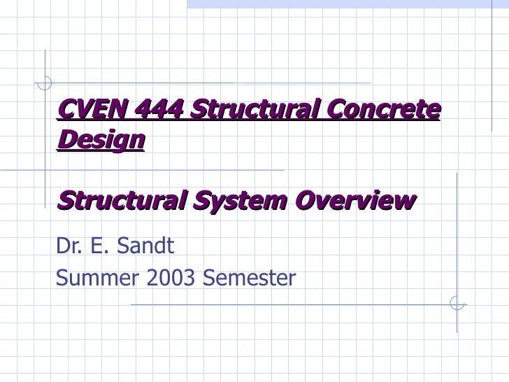 CVEN 444 Structural Concrete Design Structural System Overview Dr. E. Sandt Summer 2003 Semester
