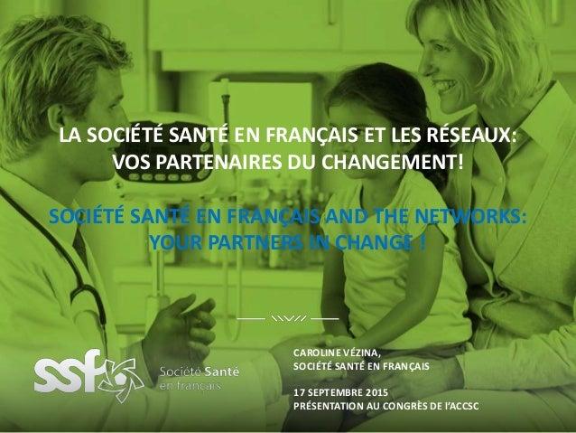 LA SOCIÉTÉ SANTÉ EN FRANÇAIS ET LES RÉSEAUX: VOS PARTENAIRES DU CHANGEMENT! SOCIÉTÉ SANTÉ EN FRANÇAIS AND THE NETWORKS: YO...