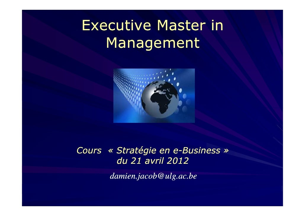 Executive Master in    ManagementCours « Stratégie en e-Business »        du 21 avril 2012       damien.jacob@ulg.ac.be