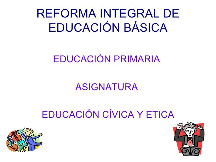 REFORMA INTEGRAL DE EDUCACIÓN BÁSICA <ul><li>EDUCACIÓN PRIMARIA  </li></ul><ul><li>ASIGNATURA  </li></ul><ul><li>EDUCACIÓN...