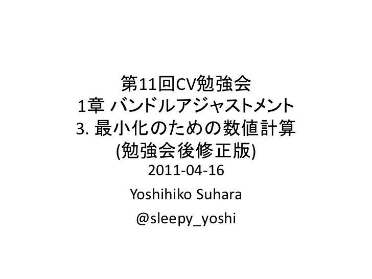 第11回CV勉強会1章 バンドルアジャストメント3. 最小化のための数値計算    (勉強会後修正版)     2011-04-16   Yoshihiko Suhara    @sleepy_yoshi