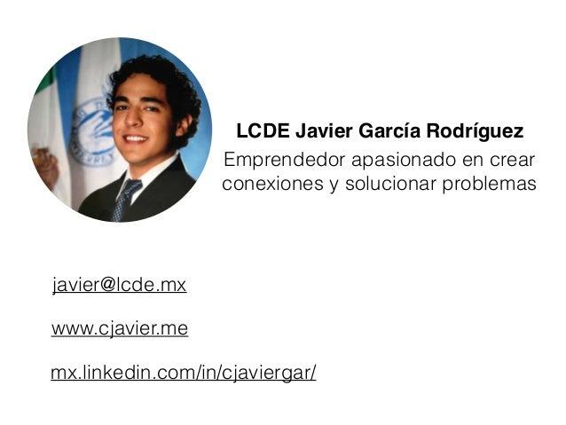 LCDE Javier García Rodríguez Emprendedor apasionado en crear conexiones y solucionar problemas javier@lcde.mx www.cjavier....