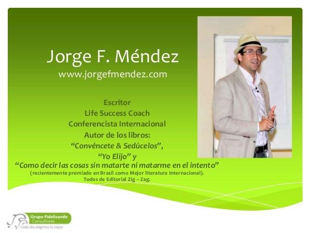 """Jorge F. Méndez www.jorgefmendez.com Escritor Life Success Coach Conferencista Internacional Autor de los libros: """"Convénc..."""