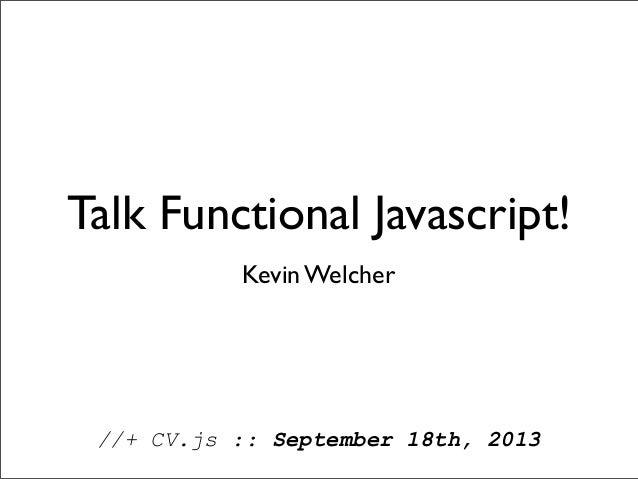 Talk Functional Javascript! //+ CV.js :: September 18th, 2013 Kevin Welcher