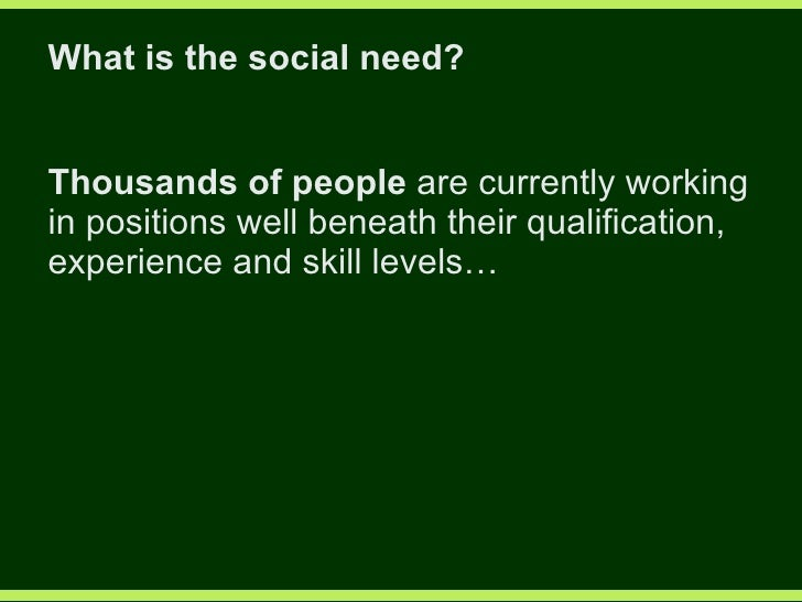 What is the social need? Thousands of people  are currently working in positions well beneath their qualification, experie...