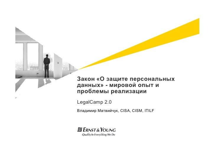 Закон «О защите персональных данных» - мировой опыт и проблемы реализации LegalCamp 2.0 Владимир Матвийчук, CISA, CISM, IT...