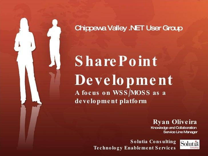 Chippewa Valley .NET User Group SharePoint Development  A focus on WSS/MOSS as a development platform Ryan Oliveira Knowle...