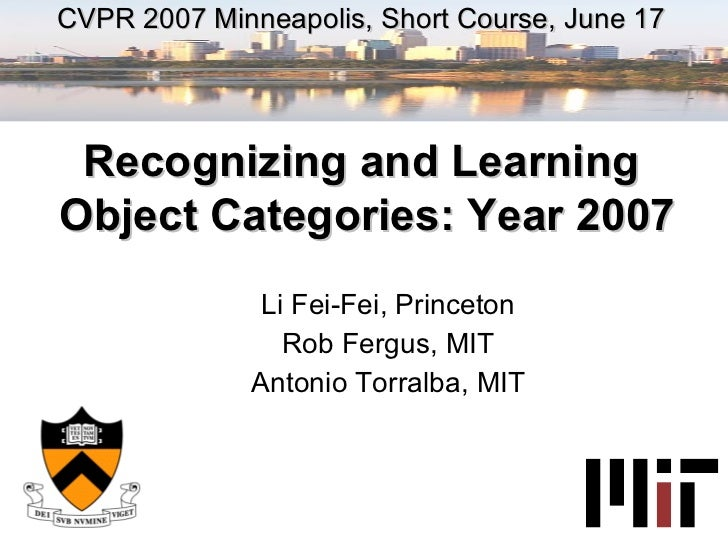Li Fei-Fei, Princeton Rob Fergus, MIT Antonio Torralba, MIT CVPR 2007 Minneapolis, Short Course, June 17 Recognizing and L...