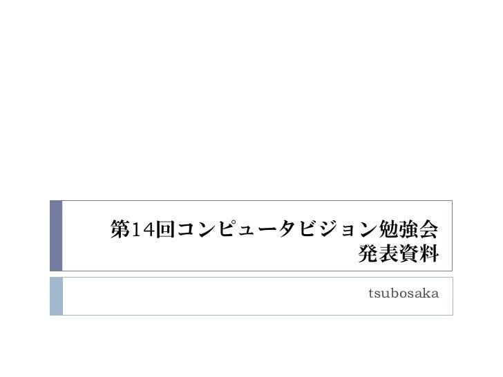 第14回コンピュータビジョン勉強会             発表資料             tsubosaka