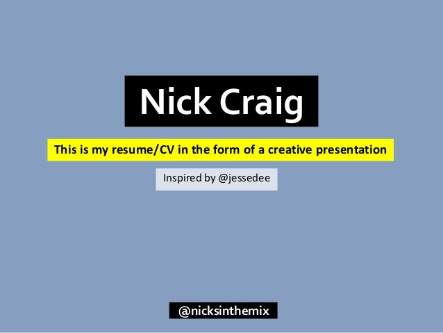 This is my resume/CV in the form of a creative presentation Nick Craig @nicksinthemix Inspired by @jessedee